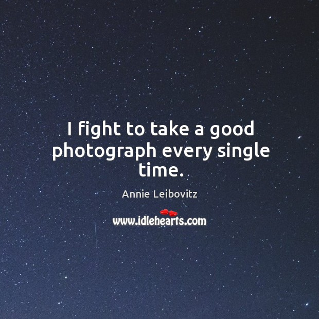 I fight to take a good photograph every single time. Annie Leibovitz Picture Quote