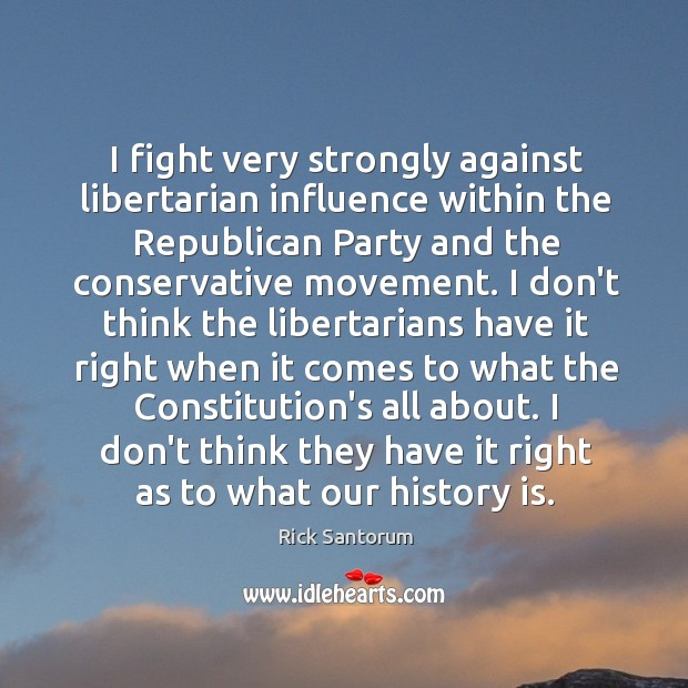 I fight very strongly against libertarian influence within the Republican Party and Image