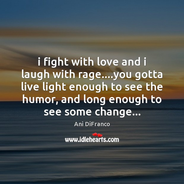I fight with love and i laugh with rage….you gotta live Ani DiFranco Picture Quote