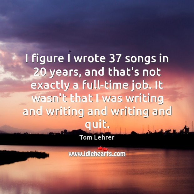 I figure I wrote 37 songs in 20 years, and that's not exactly a Tom Lehrer Picture Quote