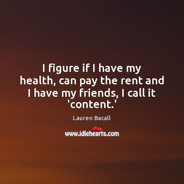 I figure if I have my health, can pay the rent and I have my friends, I call it 'content.' Image