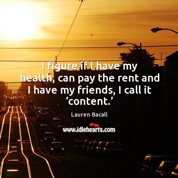 Image, I figure if I have my health, can pay the rent and I have my friends, I call it 'content.'