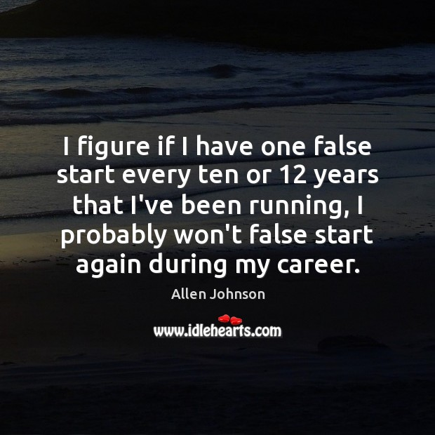 Image, I figure if I have one false start every ten or 12 years
