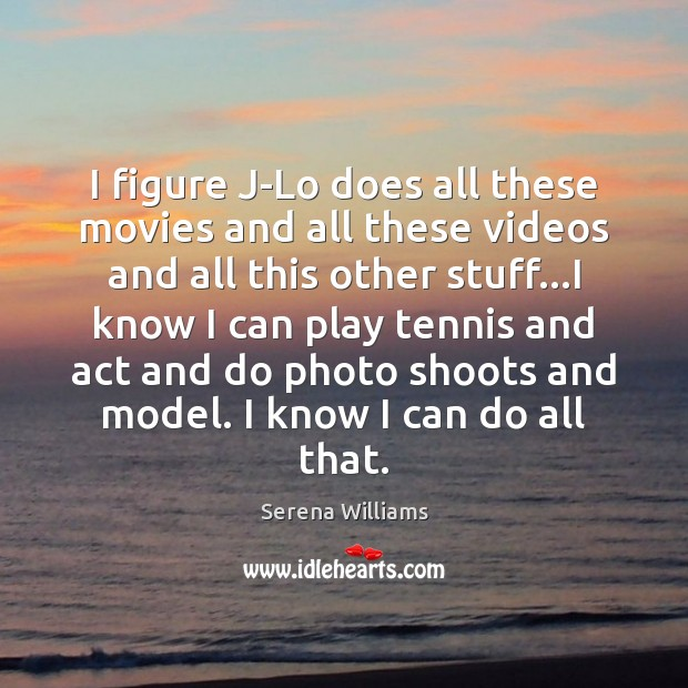 I figure J-Lo does all these movies and all these videos and Serena Williams Picture Quote