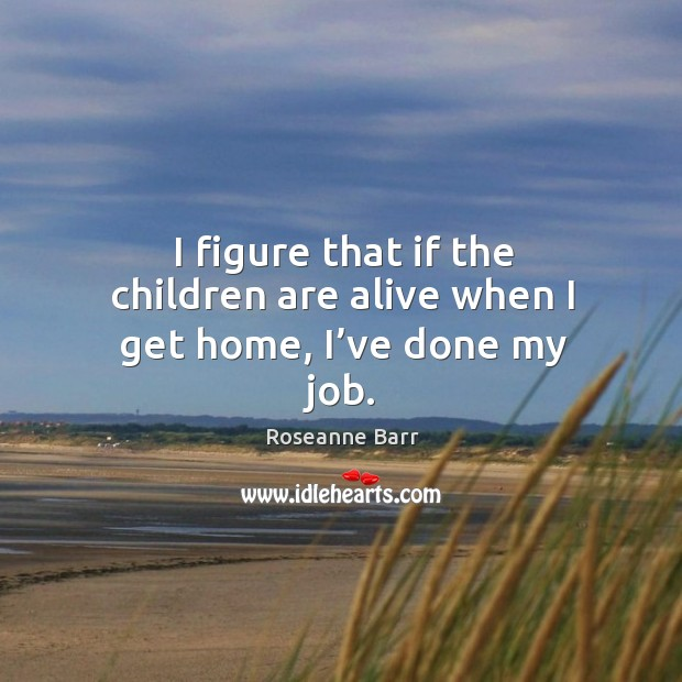 I figure that if the children are alive when I get home, I've done my job. Roseanne Barr Picture Quote