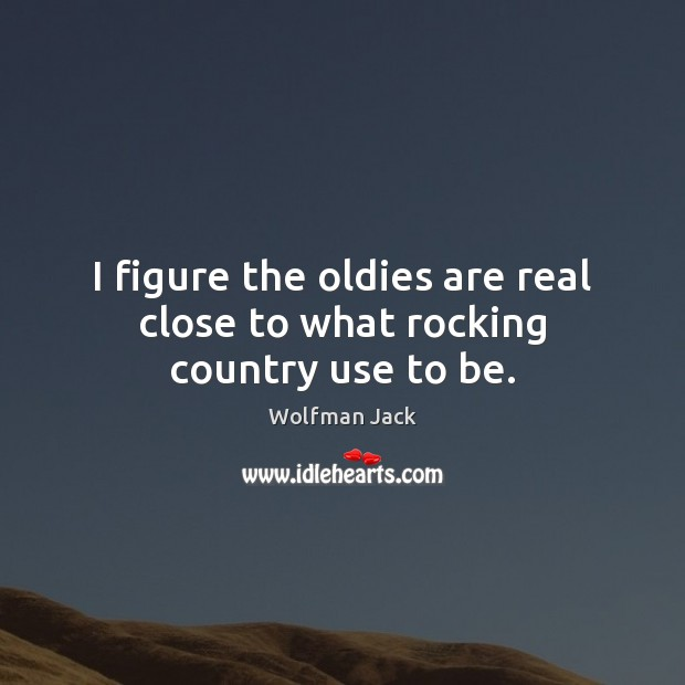 I figure the oldies are real close to what rocking country use to be. Image