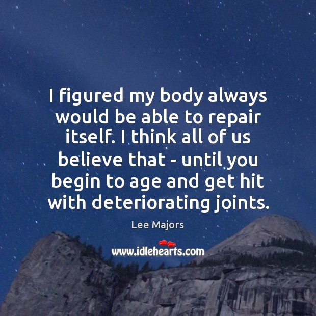 Image, I figured my body always would be able to repair itself. I