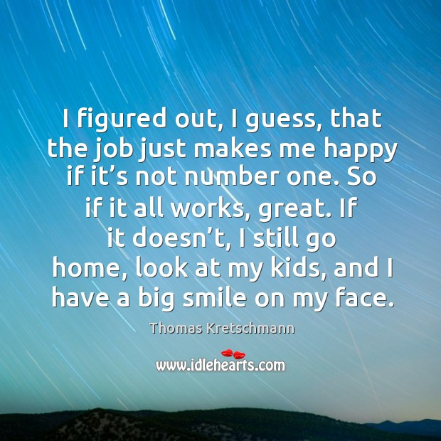 I figured out, I guess, that the job just makes me happy if it's not number one. Image