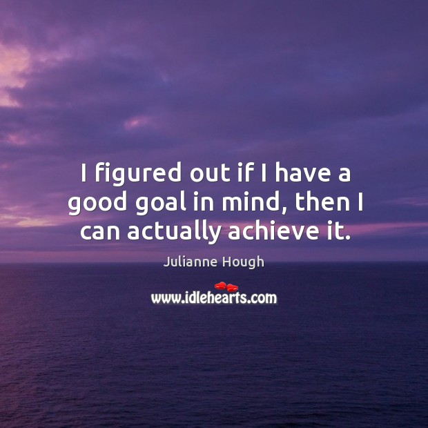 I figured out if I have a good goal in mind, then I can actually achieve it. Julianne Hough Picture Quote