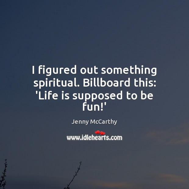Image, I figured out something spiritual. Billboard this: 'Life is supposed to be fun!'