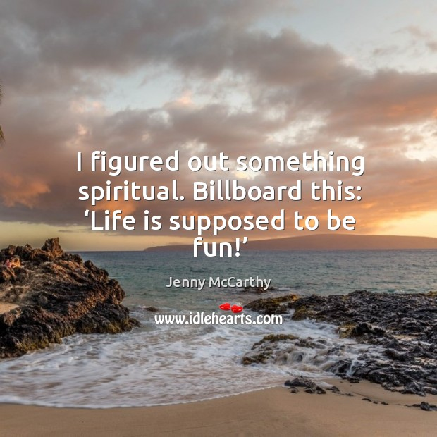 I figured out something spiritual. Billboard this: 'life is supposed to be fun!' Jenny McCarthy Picture Quote