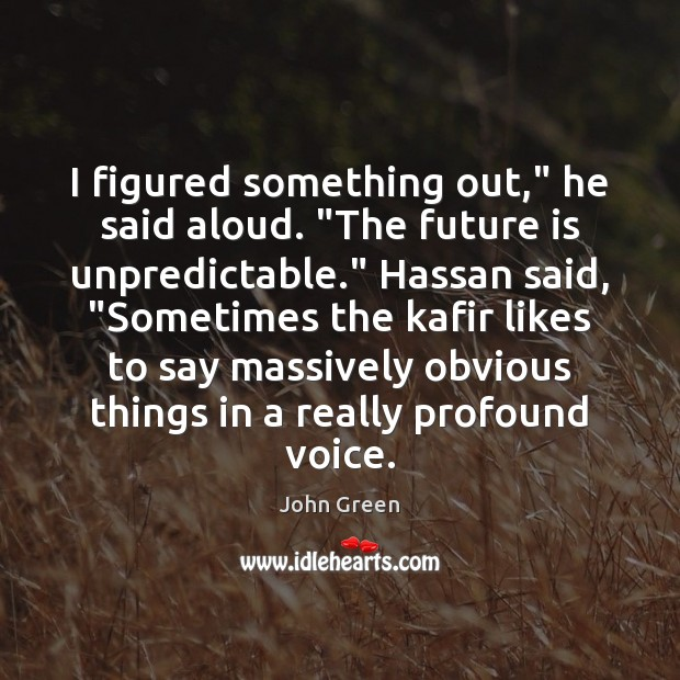 """I figured something out,"""" he said aloud. """"The future is unpredictable."""" Hassan Image"""