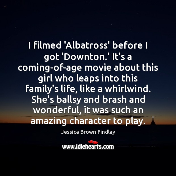 Image, I filmed 'Albatross' before I got 'Downton.' It's a coming-of-age movie