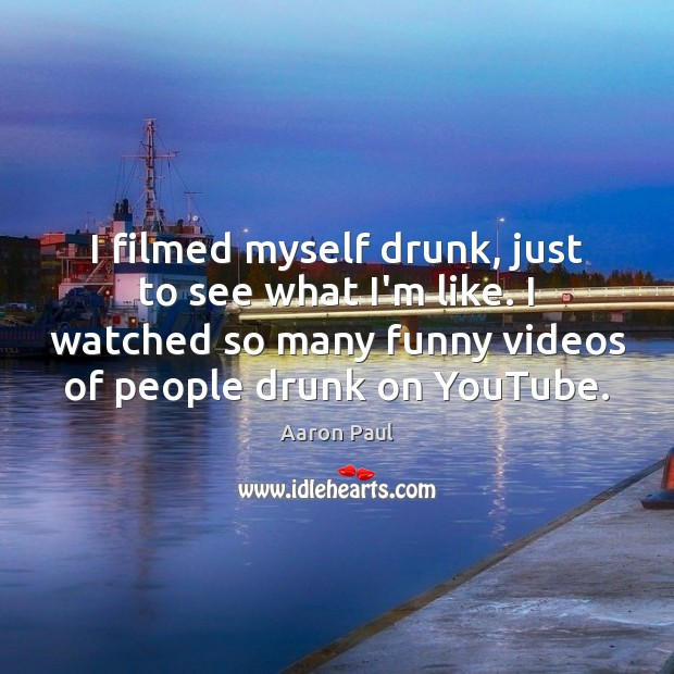 I filmed myself drunk, just to see what I'm like. I watched Image
