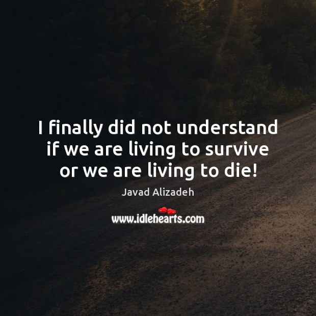 I finally did not understand if we are living to survive or we are living to die! Image