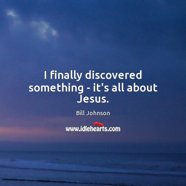 I finally discovered something – it's all about Jesus. Bill Johnson Picture Quote