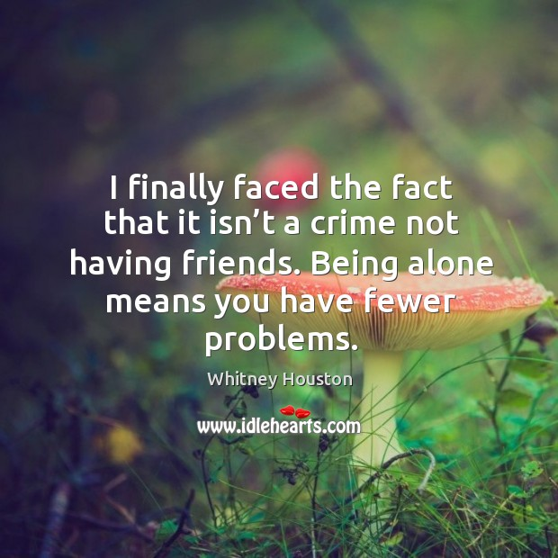 I finally faced the fact that it isn't a crime not having friends. Being alone means you have fewer problems. Whitney Houston Picture Quote