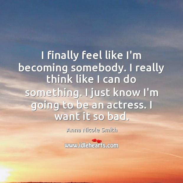 I finally feel like I'm becoming somebody. I really think like I Image