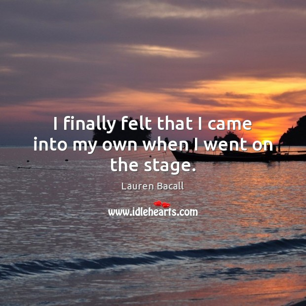 I finally felt that I came into my own when I went on the stage. Lauren Bacall Picture Quote
