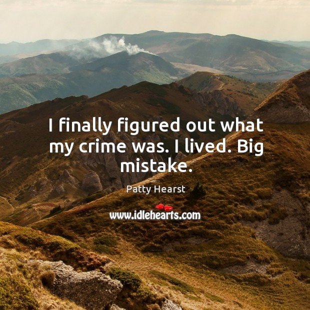 Image, I finally figured out what my crime was. I lived. Big mistake.