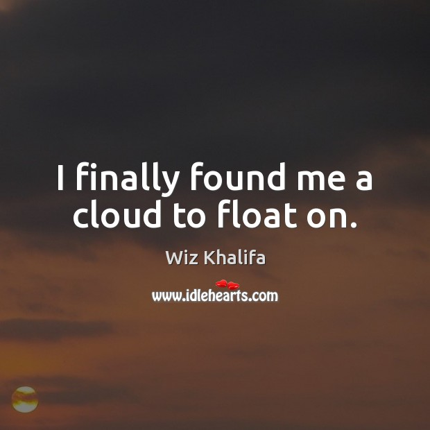 Image, I finally found me a cloud to float on.