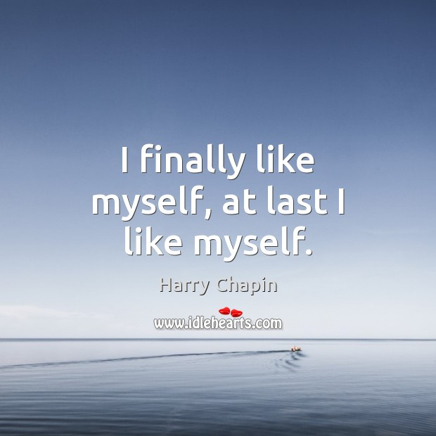 I finally like myself, at last I like myself. Harry Chapin Picture Quote