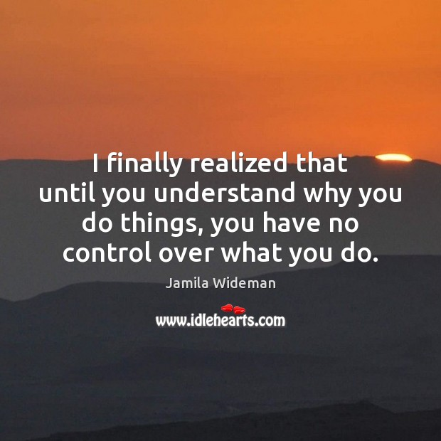 I finally realized that until you understand why you do things, you Image