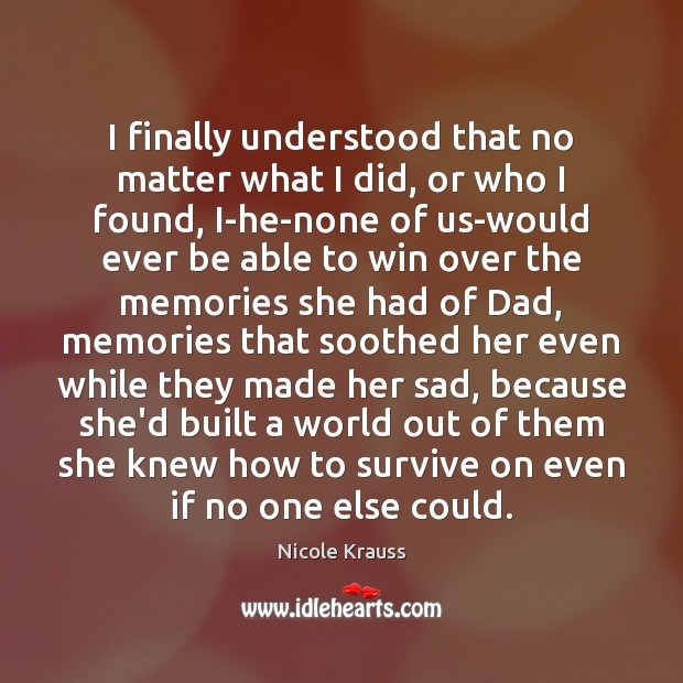 I finally understood that no matter what I did, or who I Nicole Krauss Picture Quote