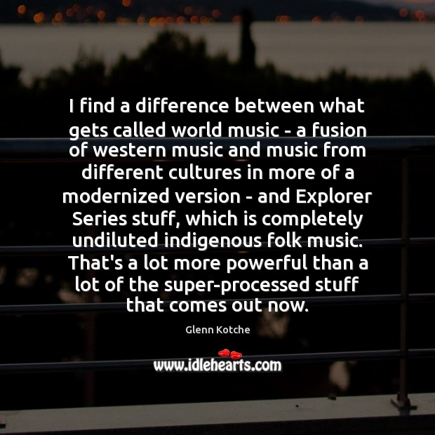 I find a difference between what gets called world music – a Image