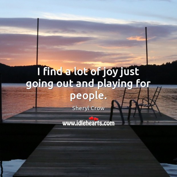 I find a lot of joy just going out and playing for people. Sheryl Crow Picture Quote