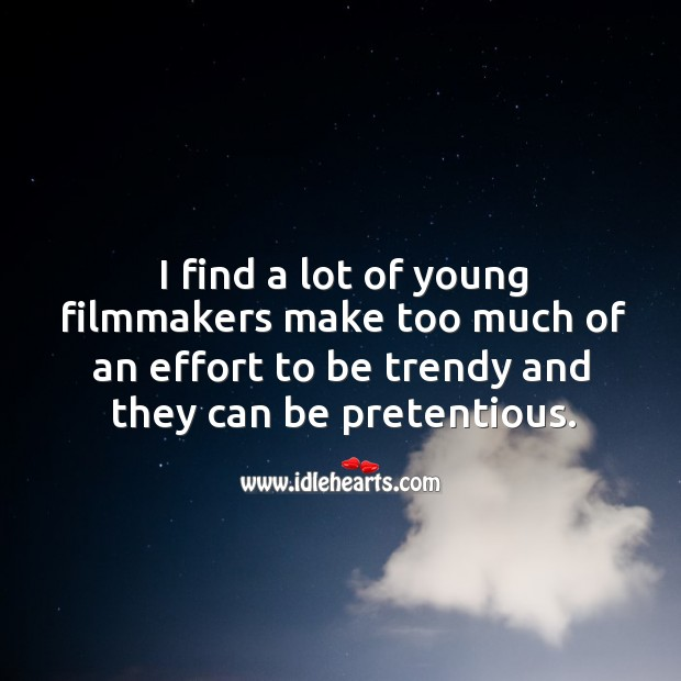 I find a lot of young filmmakers make too much of an effort to be trendy and they can be pretentious. Image