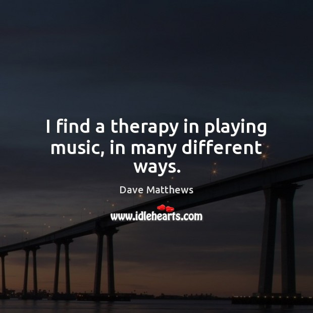 I find a therapy in playing music, in many different ways. Image