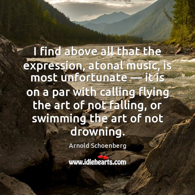 Image, I find above all that the expression, atonal music, is most unfortunate —