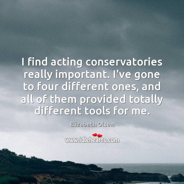 Image, I find acting conservatories really important. I've gone to four different ones,