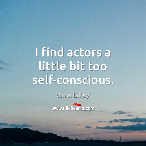 I find actors a little bit too self-conscious. Chris Lilley Picture Quote