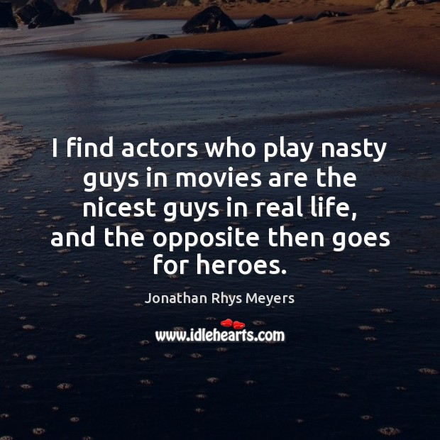 I find actors who play nasty guys in movies are the nicest Real Life Quotes Image