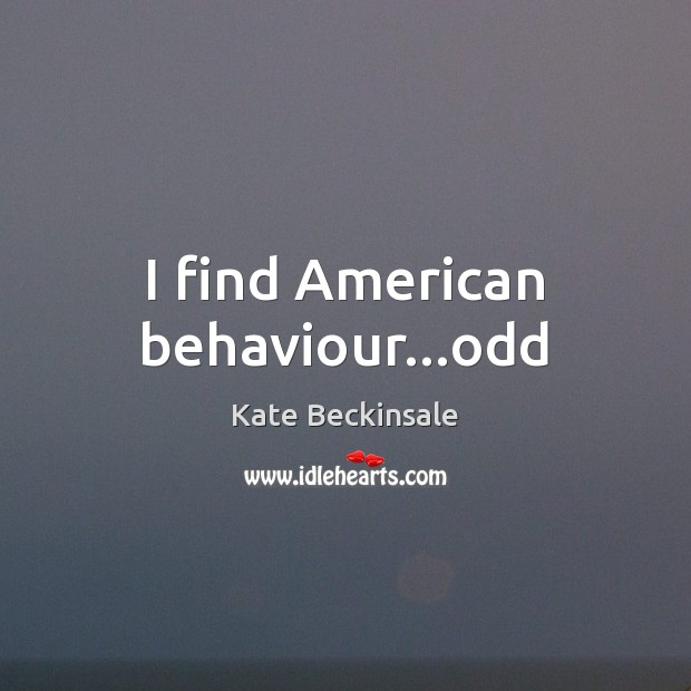 I find American behaviour…odd Kate Beckinsale Picture Quote