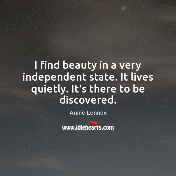 Image, I find beauty in a very independent state. It lives quietly. It's there to be discovered.