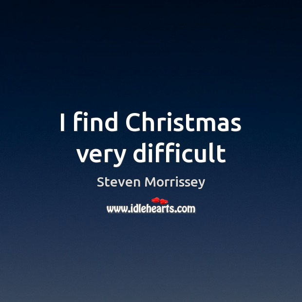 I find Christmas very difficult Steven Morrissey Picture Quote