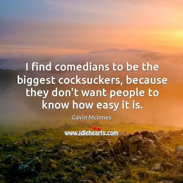 Image, I find comedians to be the biggest cocksuckers, because they don't want