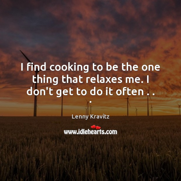 Image, I find cooking to be the one thing that relaxes me. I don't get to do it often . . .