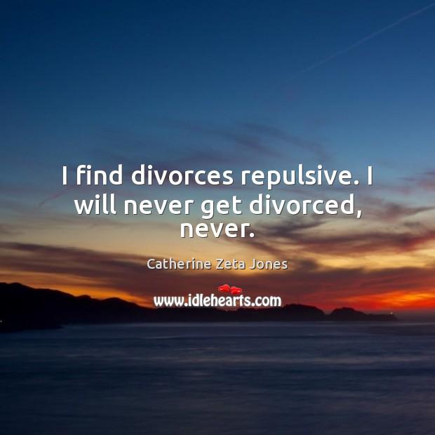 I find divorces repulsive. I will never get divorced, never. Catherine Zeta Jones Picture Quote