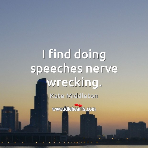 I find doing speeches nerve wrecking. Kate Middleton Picture Quote