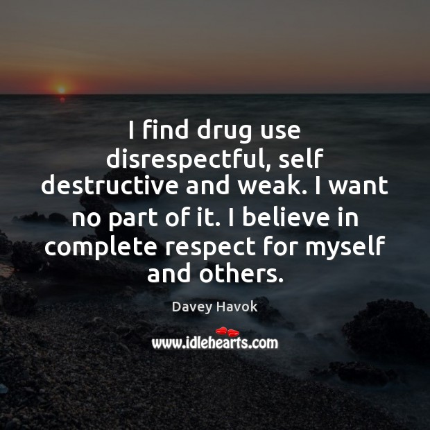 I find drug use disrespectful, self destructive and weak. I want no Image