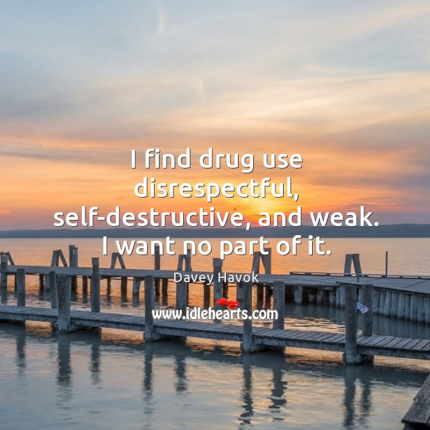 I find drug use disrespectful, self-destructive, and weak. I want no part of it. Image