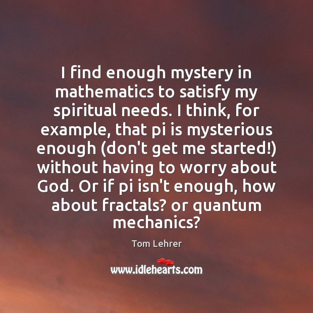 I find enough mystery in mathematics to satisfy my spiritual needs. I Tom Lehrer Picture Quote