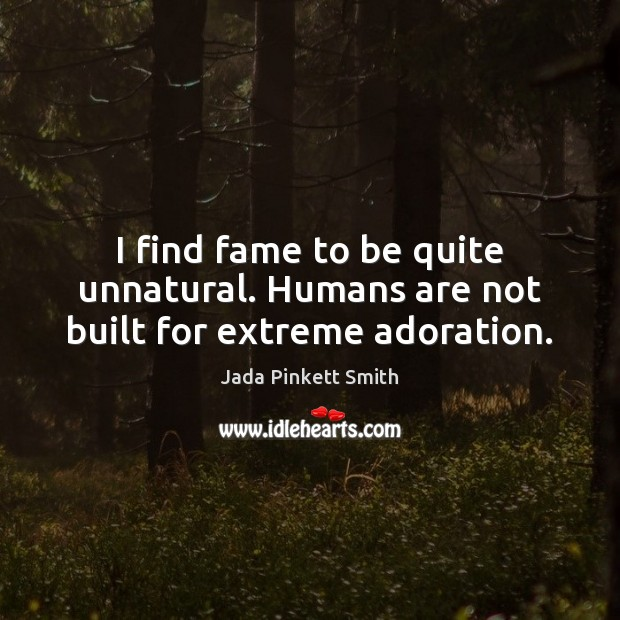 I find fame to be quite unnatural. Humans are not built for extreme adoration. Jada Pinkett Smith Picture Quote