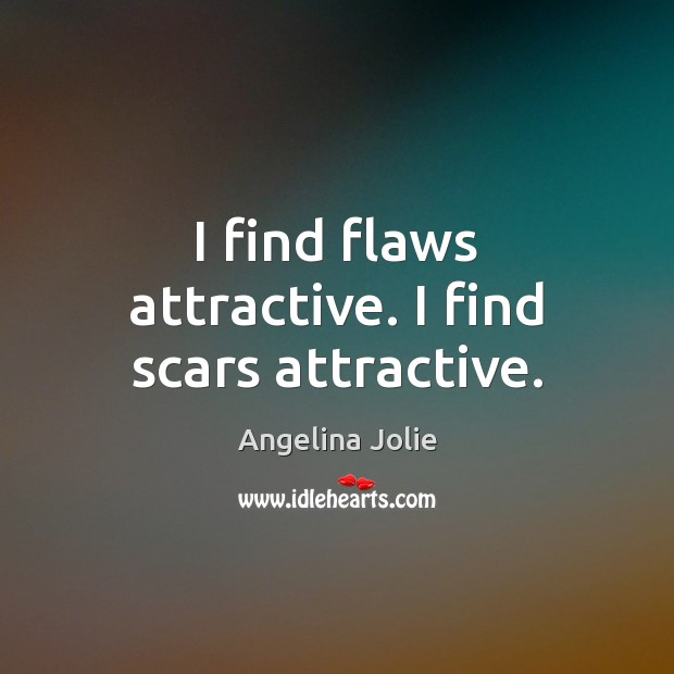I find flaws attractive. I find scars attractive. Image