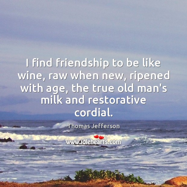 I find friendship to be like wine, raw when new, ripened with Image