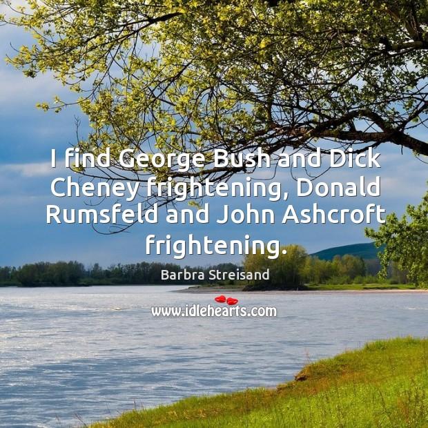 I find george bush and dick cheney frightening, donald rumsfeld and john ashcroft frightening. Image